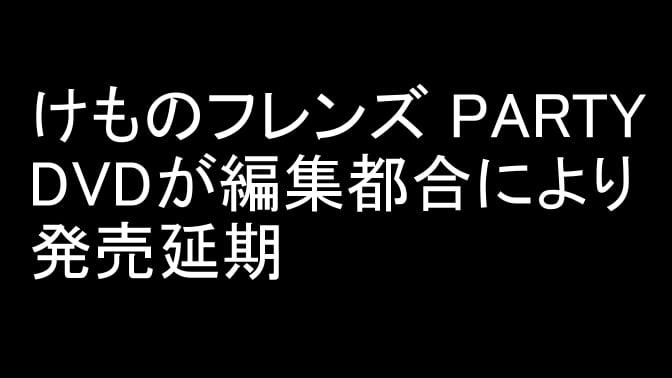 「けものフレンズ PARTY」DVDが編集都合により発売延期に 12/31発売に変更 けものフレンズ公式がお詫び