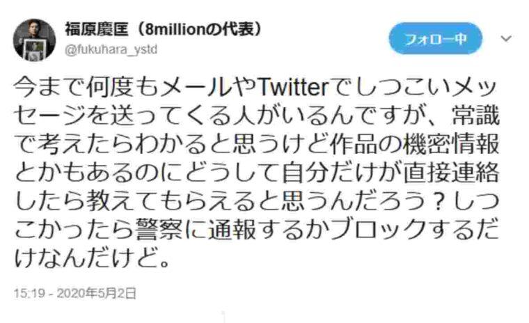 8million・福原P「今まで何度もメールやTwitterでしつこいメッセージを送ってくる人がいるんですが、どうして自分だけが直接連絡したら教えてもらえると思うんだろう?」「しつこかったら警察に通報するかブロックするだけ」
